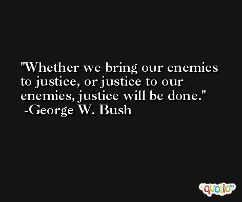 Whether we bring our enemies to justice, or justice to our enemies, justice will be done. -George W. Bush