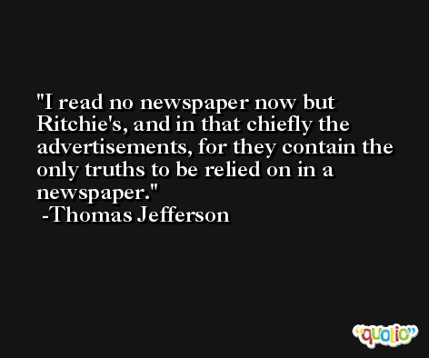 I read no newspaper now but Ritchie's, and in that chiefly the advertisements, for they contain the only truths to be relied on in a newspaper. -Thomas Jefferson