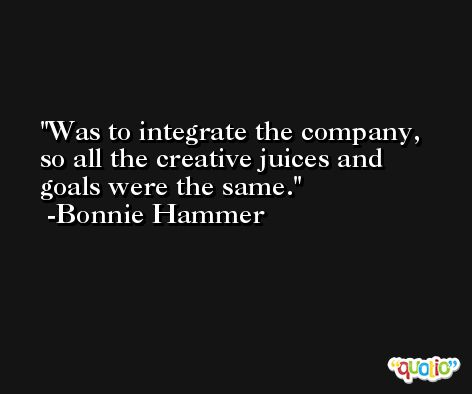 Was to integrate the company, so all the creative juices and goals were the same. -Bonnie Hammer