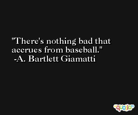 There's nothing bad that accrues from baseball. -A. Bartlett Giamatti