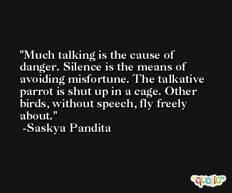Much talking is the cause of danger. Silence is the means of avoiding misfortune. The talkative parrot is shut up in a cage. Other birds, without speech, fly freely about. -Saskya Pandita