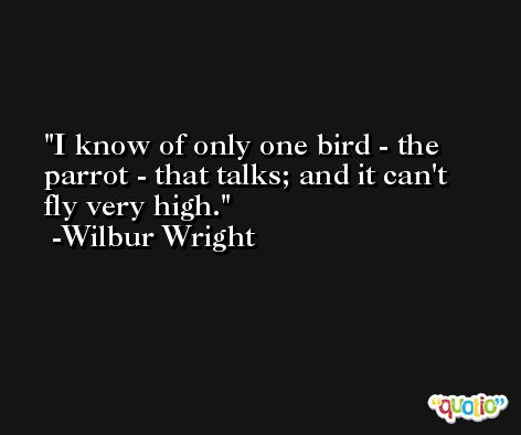 I know of only one bird - the parrot - that talks; and it can't fly very high. -Wilbur Wright