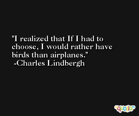 I realized that If I had to choose, I would rather have birds than airplanes. -Charles Lindbergh
