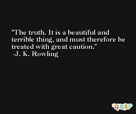 The truth. It is a beautiful and terrible thing, and must therefore be treated with great caution. -J. K. Rowling