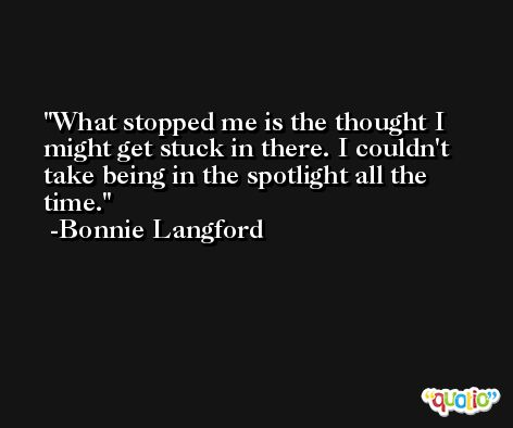 What stopped me is the thought I might get stuck in there. I couldn't take being in the spotlight all the time. -Bonnie Langford