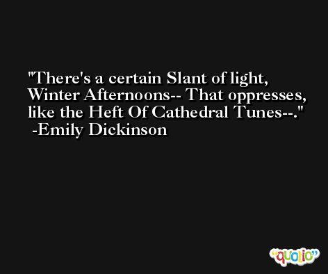 There's a certain Slant of light, Winter Afternoons-- That oppresses, like the Heft Of Cathedral Tunes--. -Emily Dickinson