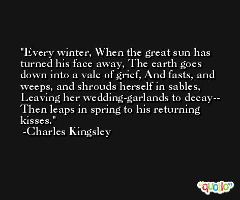 Every winter, When the great sun has turned his face away, The earth goes down into a vale of grief, And fasts, and weeps, and shrouds herself in sables, Leaving her wedding-garlands to decay-- Then leaps in spring to his returning kisses. -Charles Kingsley