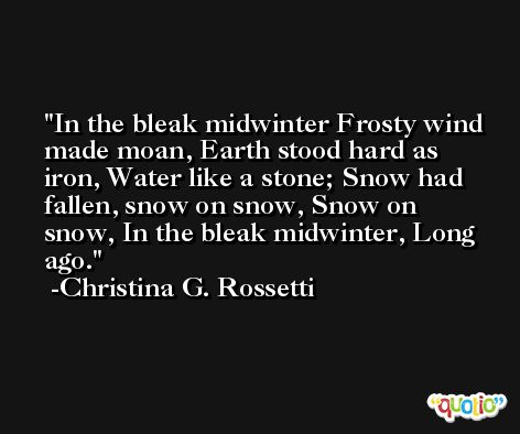 In the bleak midwinter Frosty wind made moan, Earth stood hard as iron, Water like a stone; Snow had fallen, snow on snow, Snow on snow, In the bleak midwinter, Long ago. -Christina G. Rossetti