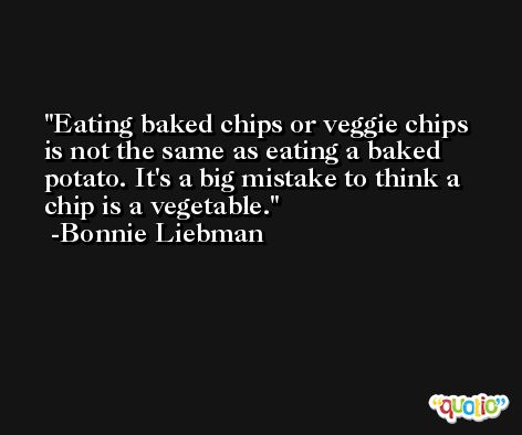 Eating baked chips or veggie chips is not the same as eating a baked potato. It's a big mistake to think a chip is a vegetable. -Bonnie Liebman