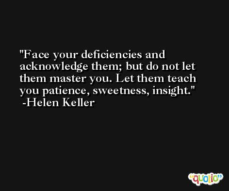 Face your deficiencies and acknowledge them; but do not let them master you. Let them teach you patience, sweetness, insight. -Helen Keller