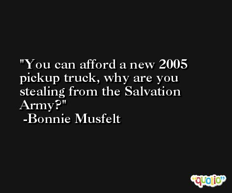 You can afford a new 2005 pickup truck, why are you stealing from the Salvation Army? -Bonnie Musfelt