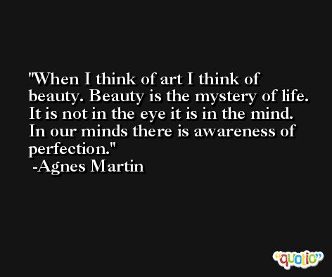 When I think of art I think of beauty. Beauty is the mystery of life. It is not in the eye it is in the mind. In our minds there is awareness of perfection. -Agnes Martin