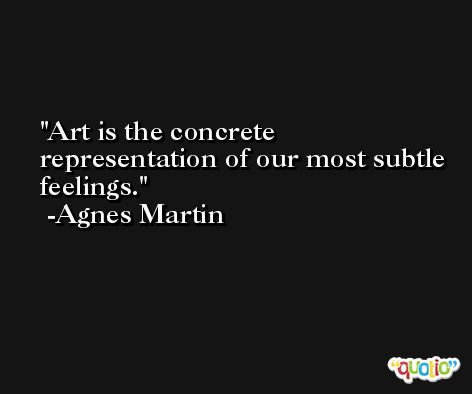 Art is the concrete representation of our most subtle feelings. -Agnes Martin