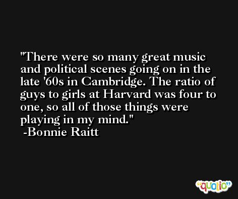 There were so many great music and political scenes going on in the late '60s in Cambridge. The ratio of guys to girls at Harvard was four to one, so all of those things were playing in my mind. -Bonnie Raitt
