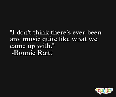I don't think there's ever been any music quite like what we came up with. -Bonnie Raitt