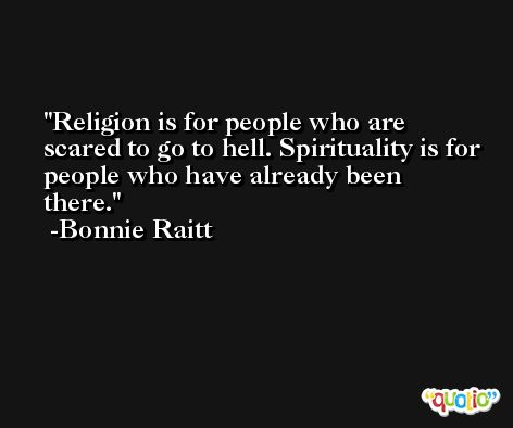 Religion is for people who are scared to go to hell. Spirituality is for people who have already been there. -Bonnie Raitt
