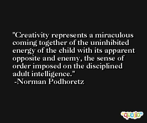 Creativity represents a miraculous coming together of the uninhibited energy of the child with its apparent opposite and enemy, the sense of order imposed on the disciplined adult intelligence. -Norman Podhoretz