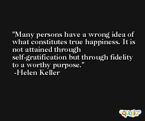 Many persons have a wrong idea of what constitutes true happiness. It is not attained through self-gratification but through fidelity to a worthy purpose. -Helen Keller