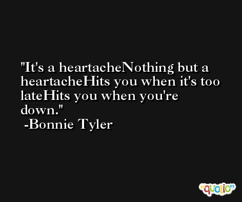 It's a heartacheNothing but a heartacheHits you when it's too lateHits you when you're down. -Bonnie Tyler