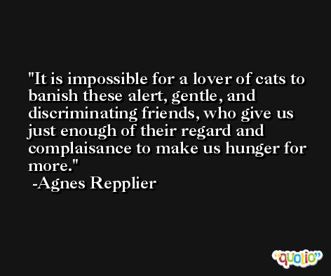 It is impossible for a lover of cats to banish these alert, gentle, and discriminating friends, who give us just enough of their regard and complaisance to make us hunger for more. -Agnes Repplier