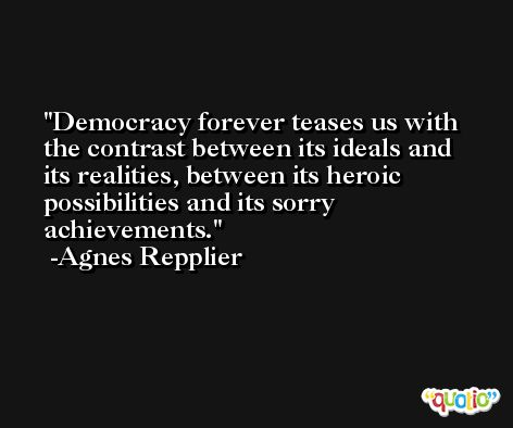 Democracy forever teases us with the contrast between its ideals and its realities, between its heroic possibilities and its sorry achievements. -Agnes Repplier