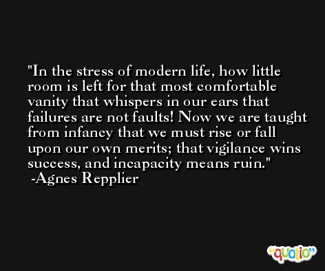 In the stress of modern life, how little room is left for that most comfortable vanity that whispers in our ears that failures are not faults! Now we are taught from infancy that we must rise or fall upon our own merits; that vigilance wins success, and incapacity means ruin. -Agnes Repplier