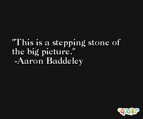 This is a stepping stone of the big picture. -Aaron Baddeley