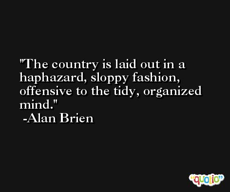 The country is laid out in a haphazard, sloppy fashion, offensive to the tidy, organized mind. -Alan Brien