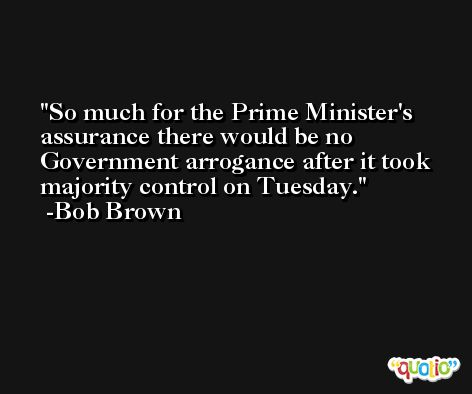 So much for the Prime Minister's assurance there would be no Government arrogance after it took majority control on Tuesday. -Bob Brown