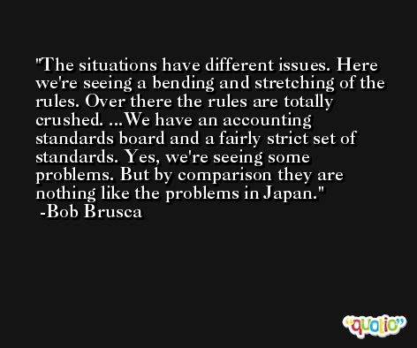 The situations have different issues. Here we're seeing a bending and stretching of the rules. Over there the rules are totally crushed. ...We have an accounting standards board and a fairly strict set of standards. Yes, we're seeing some problems. But by comparison they are nothing like the problems in Japan. -Bob Brusca