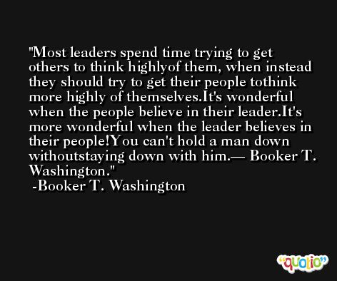 Most leaders spend time trying to get others to think highlyof them, when instead they should try to get their people tothink more highly of themselves.It's wonderful when the people believe in their leader.It's more wonderful when the leader believes in their people!You can't hold a man down withoutstaying down with him.— Booker T. Washington. -Booker T. Washington