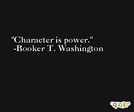 Character is power. -Booker T. Washington