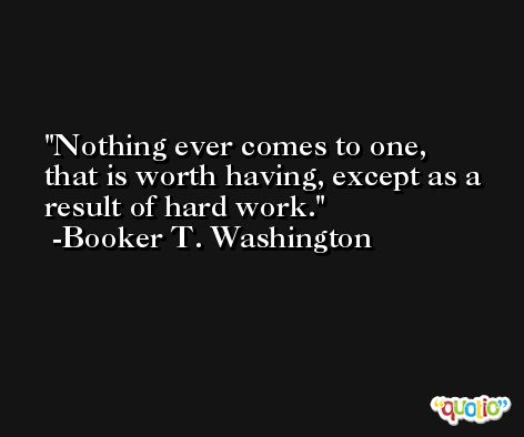 Nothing ever comes to one, that is worth having, except as a result of hard work. -Booker T. Washington