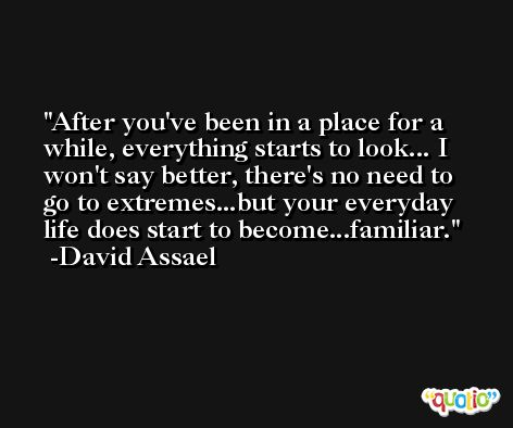 After you've been in a place for a while, everything starts to look... I won't say better, there's no need to go to extremes...but your everyday life does start to become...familiar. -David Assael