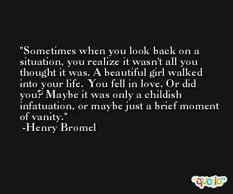 Sometimes when you look back on a situation, you realize it wasn't all you thought it was. A beautiful girl walked into your life. You fell in love. Or did you? Maybe it was only a childish infatuation, or maybe just a brief moment of vanity. -Henry Bromel