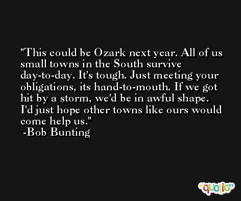 This could be Ozark next year. All of us small towns in the South survive day-to-day. It's tough. Just meeting your obligations, its hand-to-mouth. If we got hit by a storm, we'd be in awful shape. I'd just hope other towns like ours would come help us. -Bob Bunting