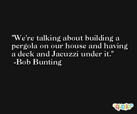 We're talking about building a pergola on our house and having a deck and Jacuzzi under it. -Bob Bunting