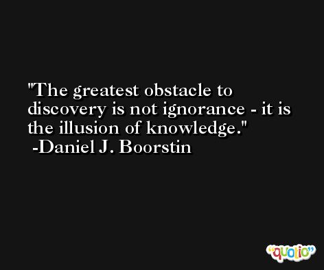 The greatest obstacle to discovery is not ignorance - it is the illusion of knowledge. -Daniel J. Boorstin