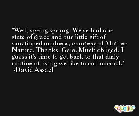 Well, spring sprang. We've had our state of grace and our little gift of sanctioned madness, courtesy of Mother Nature. Thanks, Gaia. Much obliged. I guess it's time to get back to that daily routine of living we like to call normal. -David Assael