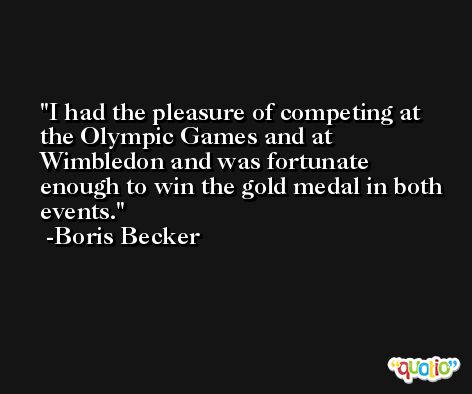 I had the pleasure of competing at the Olympic Games and at Wimbledon and was fortunate enough to win the gold medal in both events. -Boris Becker