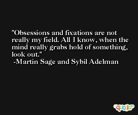 Obsessions and fixations are not really my field. All I know, when the mind really grabs hold of something, look out. -Martin Sage and Sybil Adelman