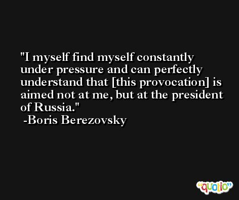 I myself find myself constantly under pressure and can perfectly understand that [this provocation] is aimed not at me, but at the president of Russia. -Boris Berezovsky