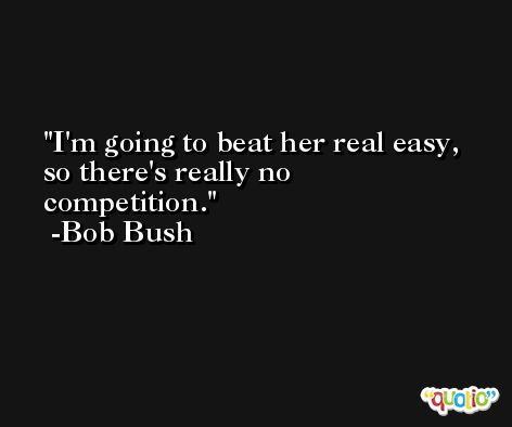 I'm going to beat her real easy, so there's really no competition. -Bob Bush