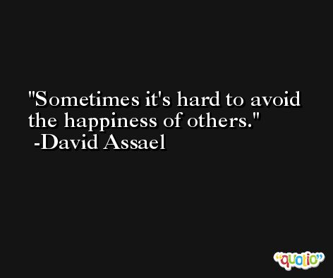 Sometimes it's hard to avoid the happiness of others. -David Assael