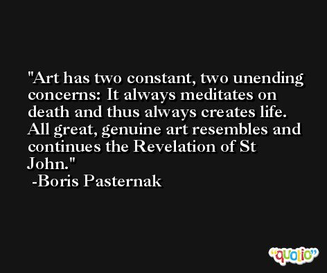 Art has two constant, two unending concerns: It always meditates on death and thus always creates life. All great, genuine art resembles and continues the Revelation of St John. -Boris Pasternak