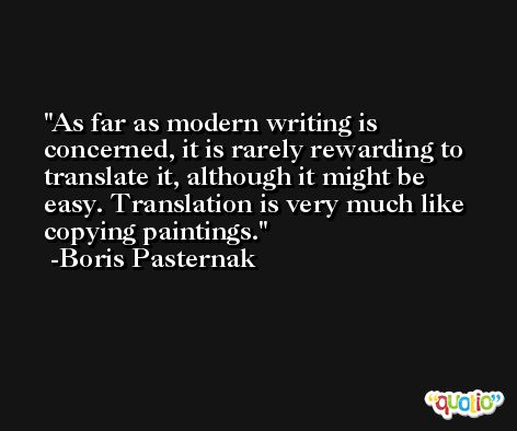 As far as modern writing is concerned, it is rarely rewarding to translate it, although it might be easy. Translation is very much like copying paintings. -Boris Pasternak
