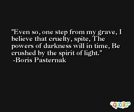 Even so, one step from my grave, I believe that cruelty, spite, The powers of darkness will in time, Be crushed by the spirit of light. -Boris Pasternak