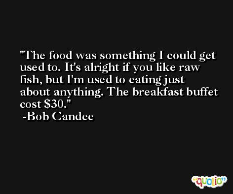 The food was something I could get used to. It's alright if you like raw fish, but I'm used to eating just about anything. The breakfast buffet cost $30. -Bob Candee
