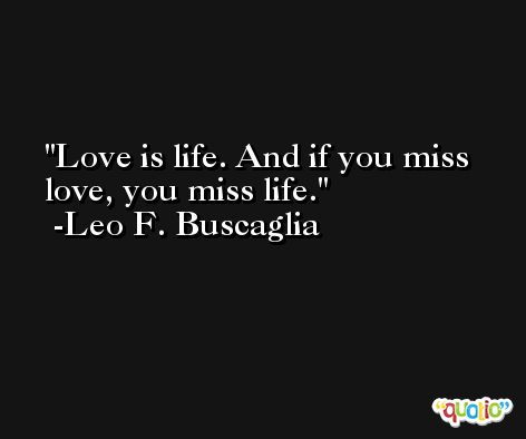 Love is life. And if you miss love, you miss life. -Leo F. Buscaglia