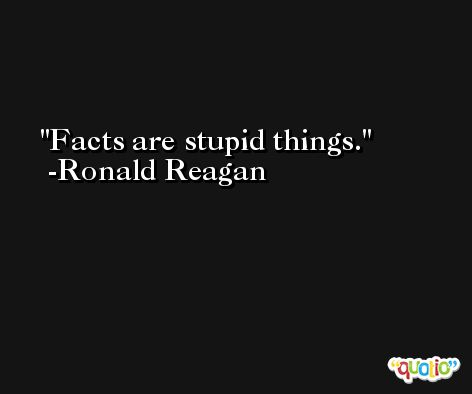 Facts are stupid things. -Ronald Reagan